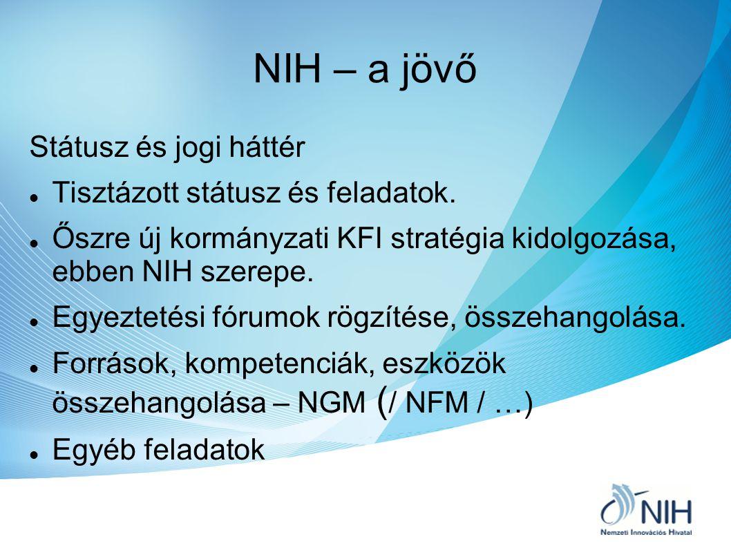 NIH – a jövő Státusz és jogi háttér Tisztázott státusz és feladatok. Őszre új kormányzati KFI stratégia kidolgozása, ebben NIH szerepe. Egyeztetési fó
