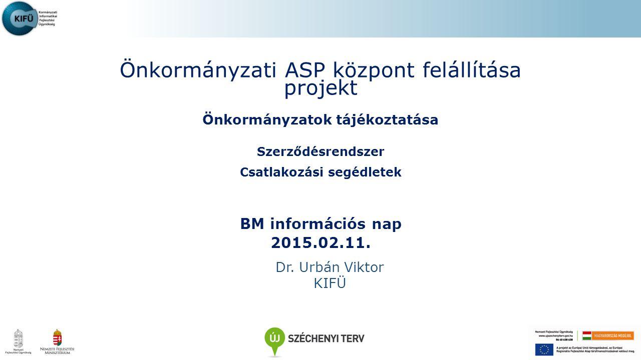 Önkormányzati ASP központ felállítása projekt Önkormányzatok tájékoztatása Szerződésrendszer Csatlakozási segédletek BM információs nap 2015.02.11. Dr