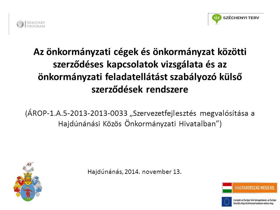 """Az önkormányzati cégek és önkormányzat közötti szerződéses kapcsolatok vizsgálata és az önkormányzati feladatellátást szabályozó külső szerződések rendszere ( ÁROP-1.A.5-2013-2013-0033 """"Szervezetfejlesztés megvalósítása a Hajdúnánási Közös Önkormányzati Hivatalban ) Hajdúnánás, 2014."""