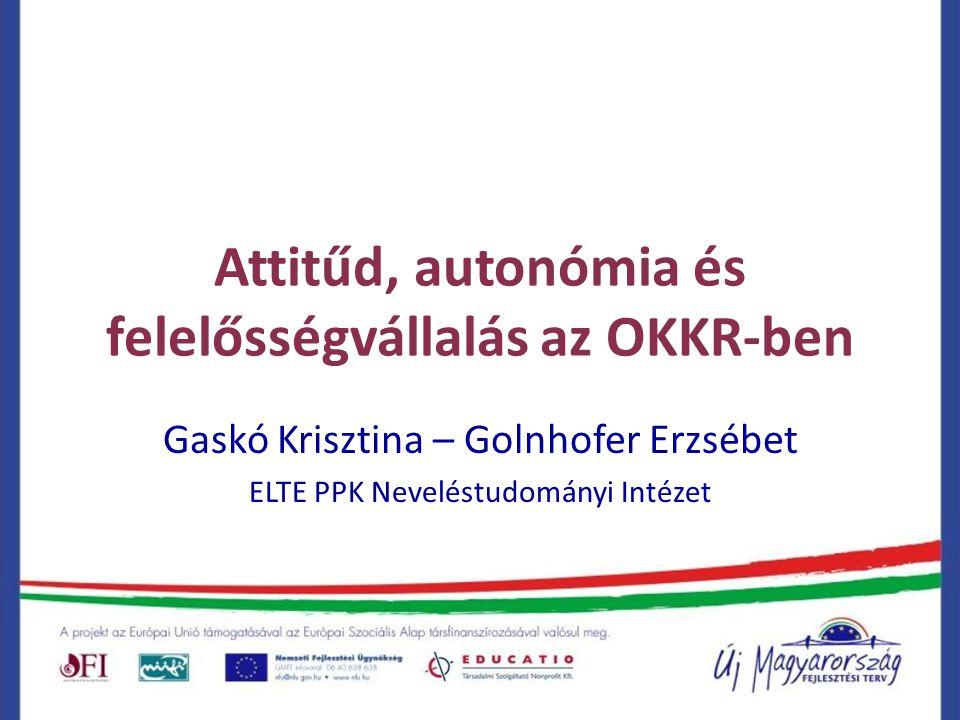 Attitűd, autonómia és felelősségvállalás az OKKR-ben Gaskó Krisztina – Golnhofer Erzsébet ELTE PPK Neveléstudományi Intézet