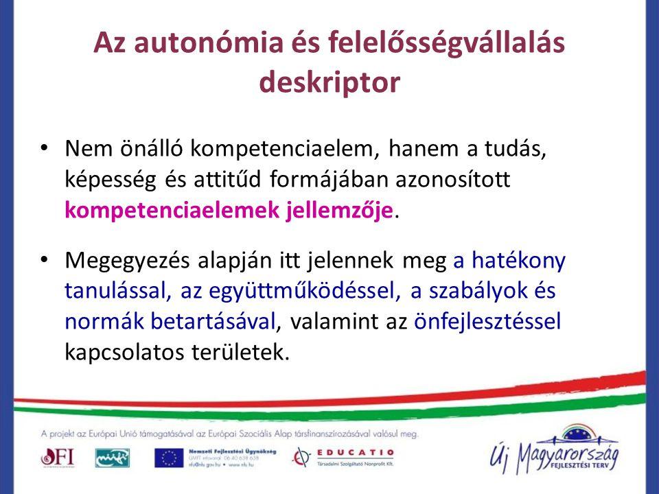 Az autonómia és felelősségvállalás deskriptor Nem önálló kompetenciaelem, hanem a tudás, képesség és attitűd formájában azonosított kompetenciaelemek