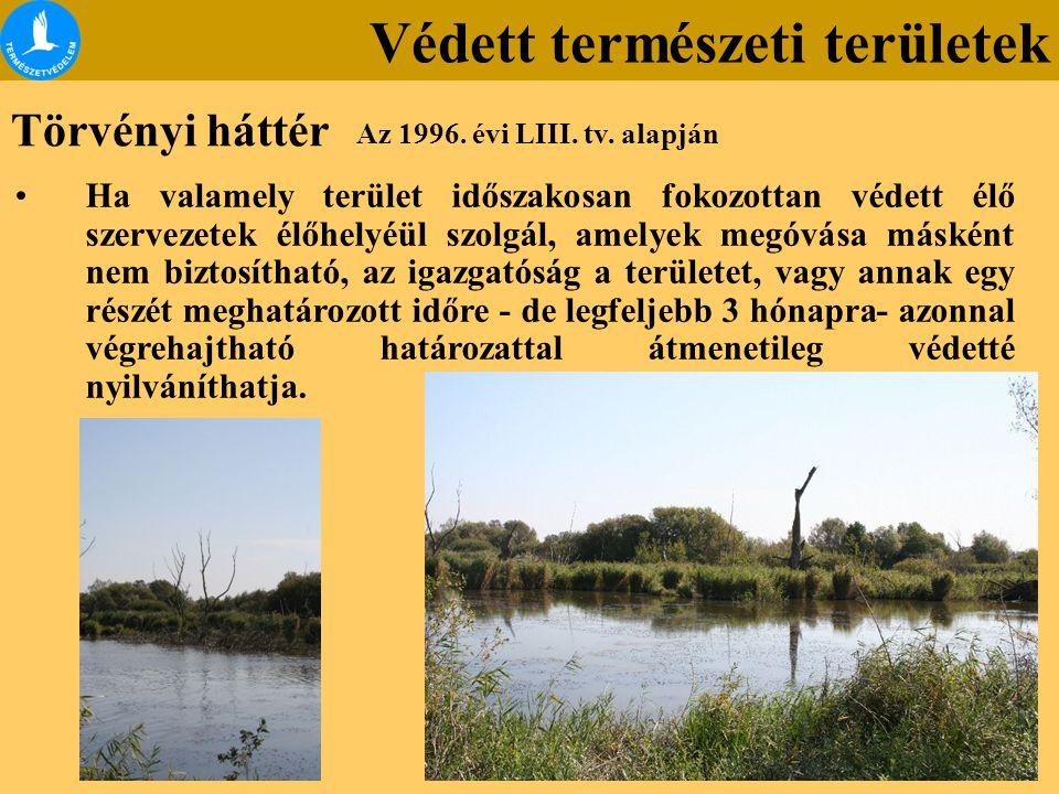 Törvényi háttér Az 1996. évi LIII. tv. alapján Védett természeti területek Ha valamely terület időszakosan fokozottan védett élő szervezetek élőhelyéü