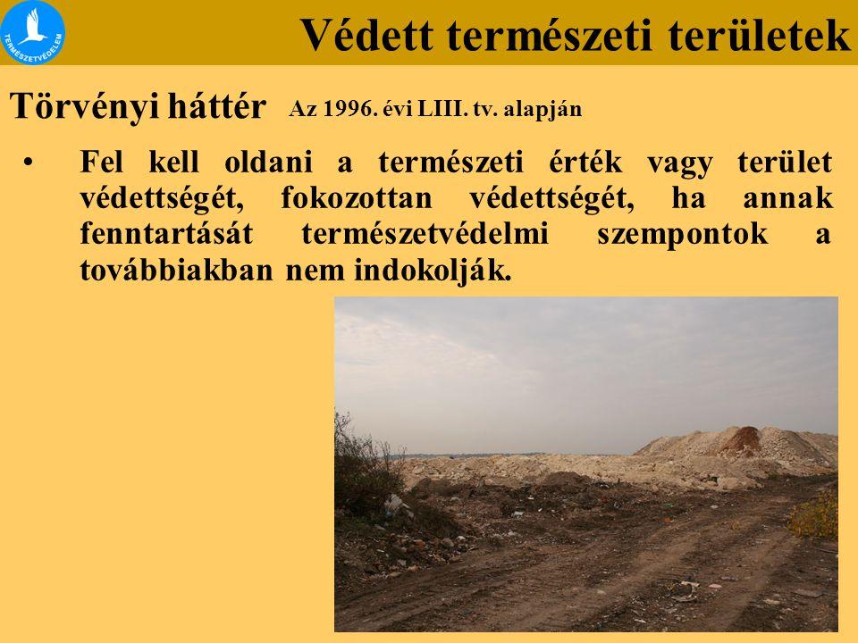 Törvényi háttér Az 1996. évi LIII. tv. alapján Védett természeti területek Fel kell oldani a természeti érték vagy terület védettségét, fokozottan véd