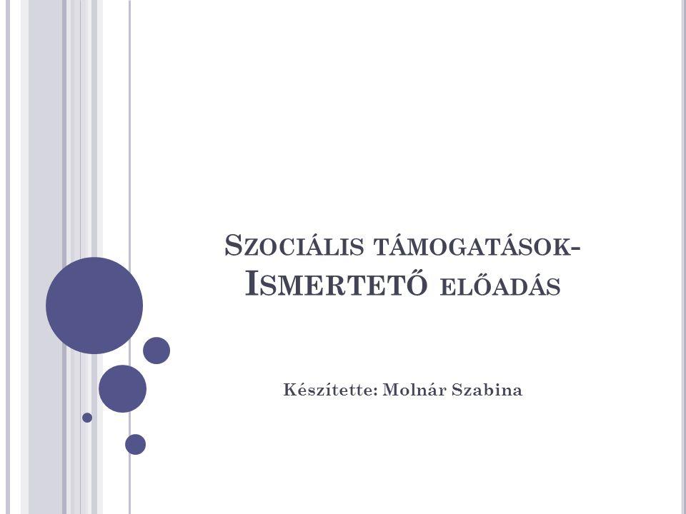 S ZOCIÁLIS TÁMOGATÁSOK - I SMERTETŐ ELŐADÁS Készítette: Molnár Szabina