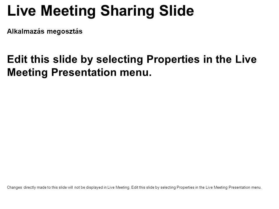 Alkalmazás megosztás Edit this slide by selecting Properties in the Live Meeting Presentation menu. Live Meeting Sharing Slide Changes directly made t