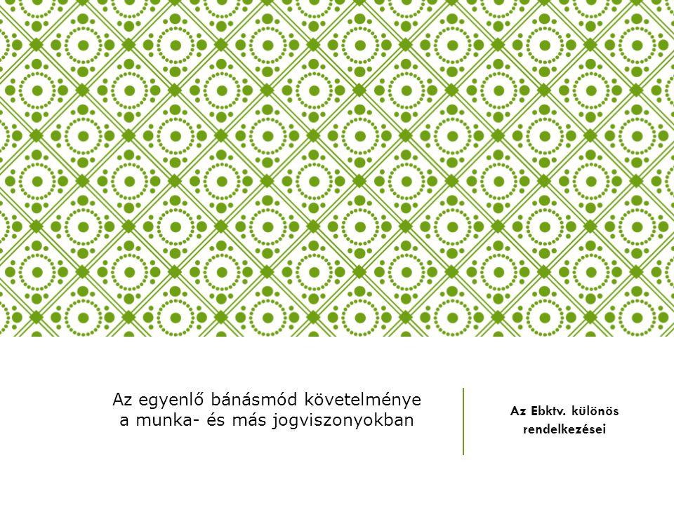 Az Ebktv. különös rendelkezései Az egyenlő bánásmód követelménye a munka- és más jogviszonyokban