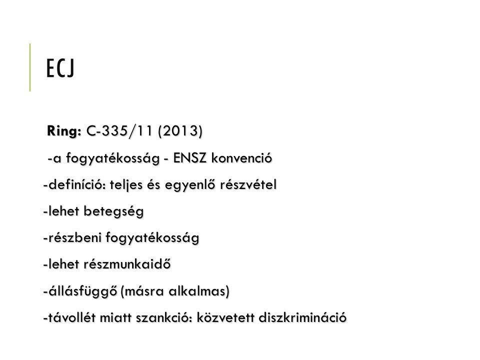 ECJ Ring: C-335/11 (2013) Ring: C-335/11 (2013) -a fogyatékosság - ENSZ konvenció -a fogyatékosság - ENSZ konvenció -definíció: teljes és egyenlő részvétel -lehet betegség -részbeni fogyatékosság -lehet részmunkaidő -állásfüggő (másra alkalmas) -távollét miatt szankció: közvetett diszkrimináció