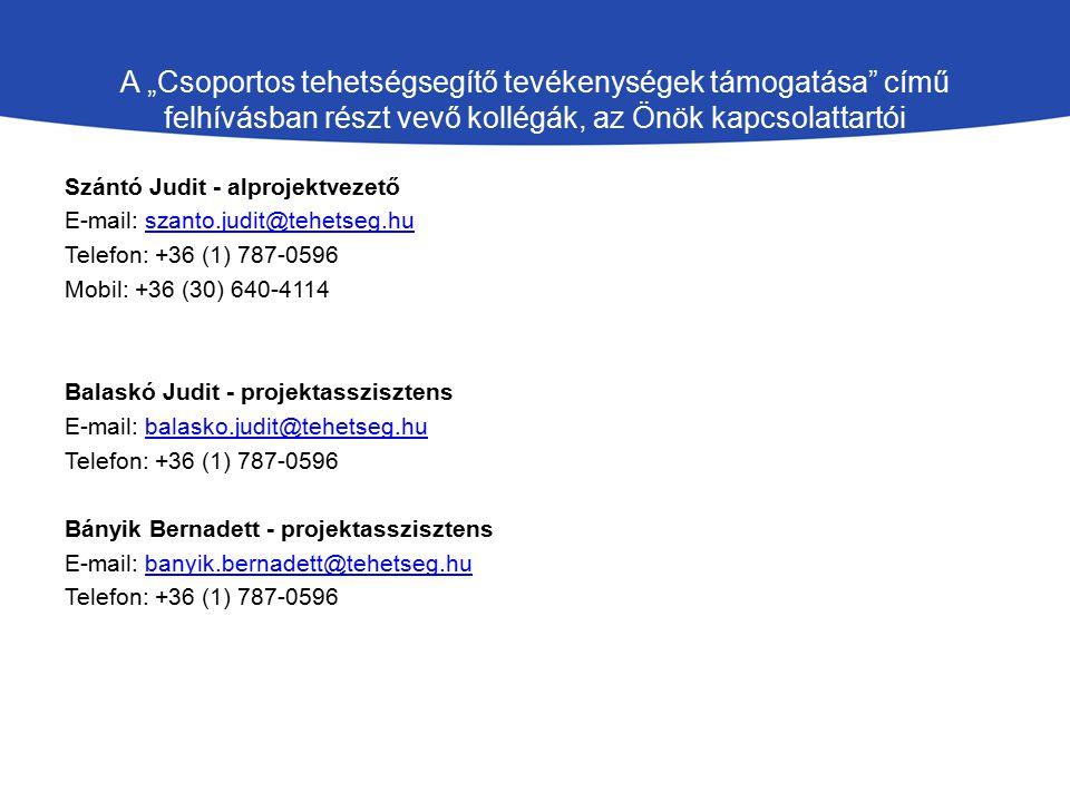 """A """"Csoportos tehetségsegítő tevékenységek támogatása című felhívásban részt vevő kollégák, az Önök kapcsolattartói Szántó Judit - alprojektvezető E-mail: szanto.judit@tehetseg.huszanto.judit@tehetseg.hu Telefon: +36 (1) 787-0596 Mobil: +36 (30) 640-4114 Balaskó Judit - projektasszisztens E-mail: balasko.judit@tehetseg.hubalasko.judit@tehetseg.hu Telefon: +36 (1) 787-0596 Bányik Bernadett - projektasszisztens E-mail: banyik.bernadett@tehetseg.hubanyik.bernadett@tehetseg.hu Telefon: +36 (1) 787-0596"""