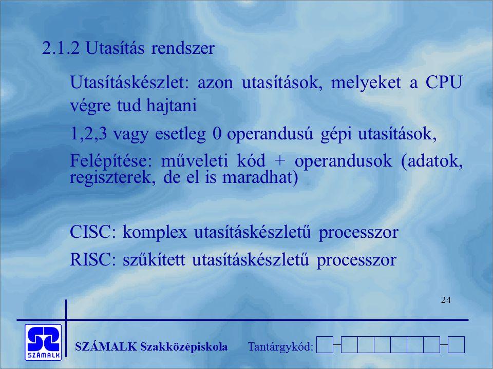 SZÁMALK SzakközépiskolaTantárgykód: 24 2.1.2 Utasítás rendszer Utasításkészlet: azon utasítások, melyeket a CPU végre tud hajtani 1,2,3 vagy esetleg 0
