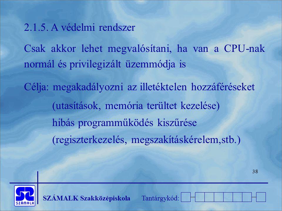 SZÁMALK SzakközépiskolaTantárgykód: 38 2.1.5. A védelmi rendszer Csak akkor lehet megvalósítani, ha van a CPU-nak normál és privilegizált üzemmódja is