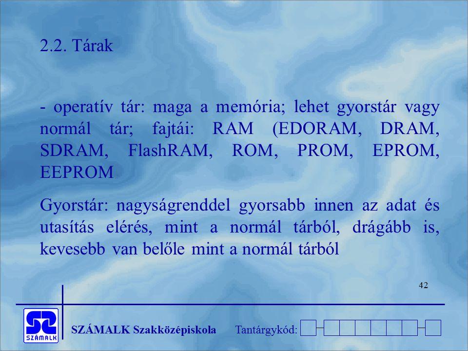 SZÁMALK SzakközépiskolaTantárgykód: 42 2.2. Tárak - operatív tár: maga a memória; lehet gyorstár vagy normál tár; fajtái: RAM (EDORAM, DRAM, SDRAM, Fl