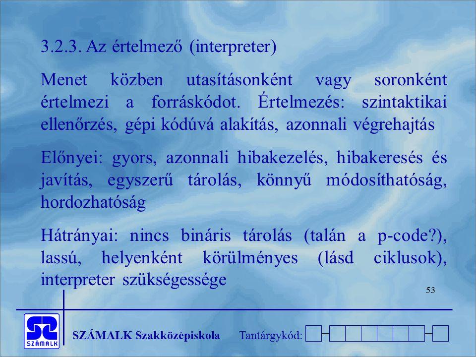 SZÁMALK SzakközépiskolaTantárgykód: 53 3.2.3. Az értelmező (interpreter) Menet közben utasításonként vagy soronként értelmezi a forráskódot. Értelmezé