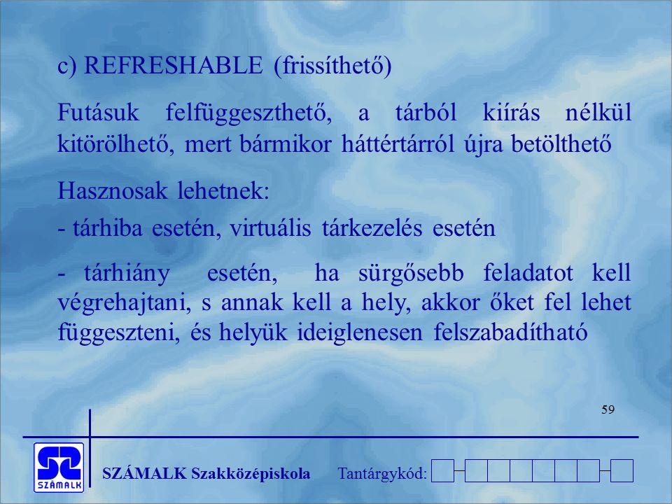 SZÁMALK SzakközépiskolaTantárgykód: 59 c) REFRESHABLE (frissíthető) Futásuk felfüggeszthető, a tárból kiírás nélkül kitörölhető, mert bármikor háttért