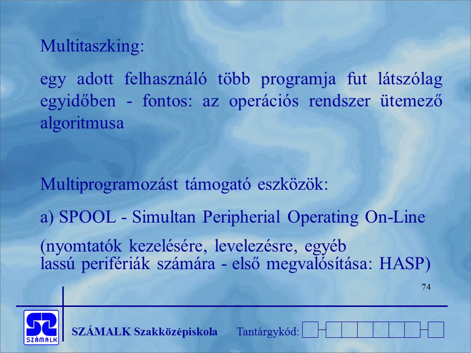 SZÁMALK SzakközépiskolaTantárgykód: 74 Multitaszking: egy adott felhasználó több programja fut látszólag egyidőben - fontos: az operációs rendszer üte