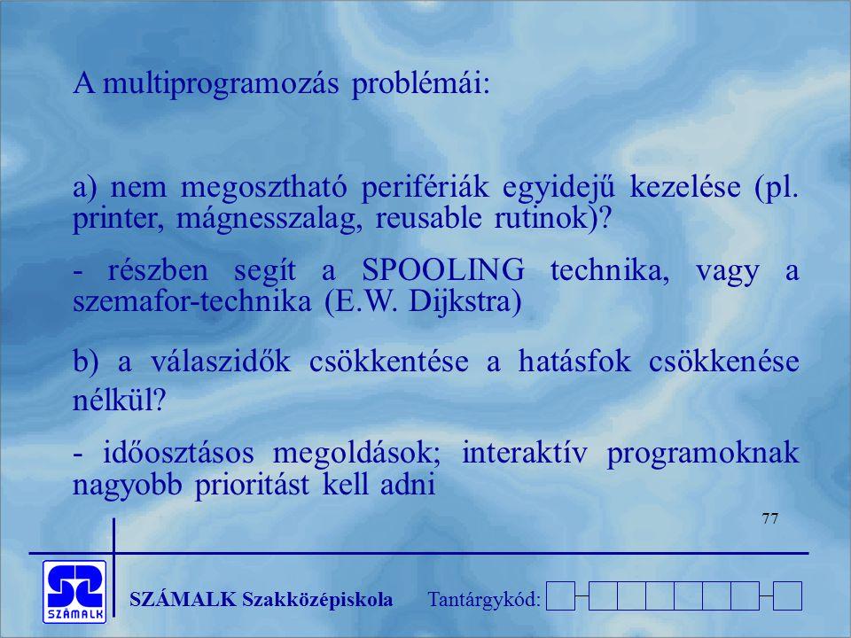 SZÁMALK SzakközépiskolaTantárgykód: 77 A multiprogramozás problémái: a) nem megosztható perifériák egyidejű kezelése (pl. printer, mágnesszalag, reusa