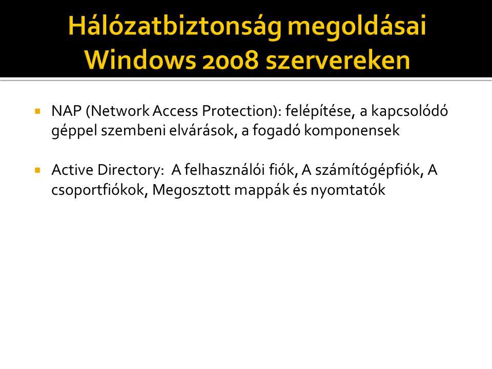  NAP (Network Access Protection): felépítése, a kapcsolódó géppel szembeni elvárások, a fogadó komponensek  Active Directory: A felhasználói fiók, A számítógépfiók, A csoportfiókok, Megosztott mappák és nyomtatók