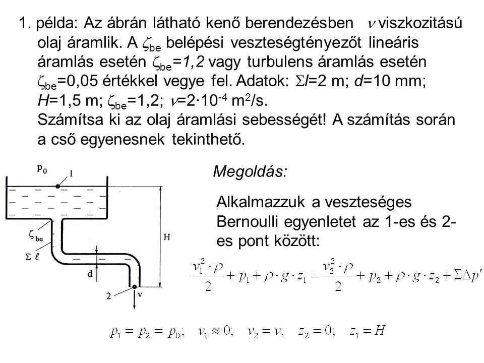 1. példa: Az ábrán látható kenő berendezésben viszkozitású olaj áramlik. A  be belépési veszteségtényezőt lineáris áramlás esetén  be =1,2 vagy turb