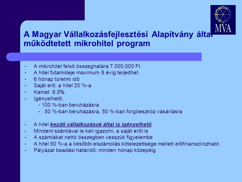 A Magyar Vállalkozásfejlesztési Alapítvány által működtetett mikrohitel program A mikrohitel felső összeghatára 7.000.000 Ft A hitel futamideje maximum 8 évig terjedhet.