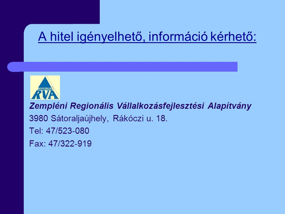 A hitel igényelhető, információ kérhető: Zempléni Regionális Vállalkozásfejlesztési Alapítvány 3980 Sátoraljaújhely, Rákóczi u. 18. Tel: 47/523-080 Fa
