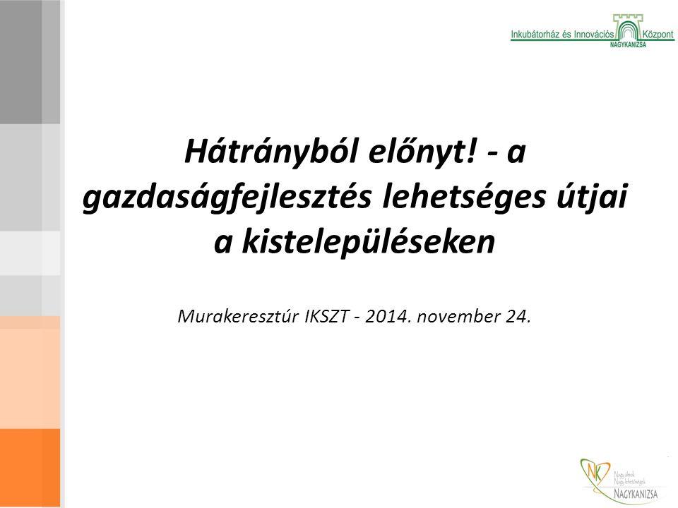 Hátrányból előnyt! - a gazdaságfejlesztés lehetséges útjai a kistelepüléseken Murakeresztúr IKSZT - 2014. november 24.