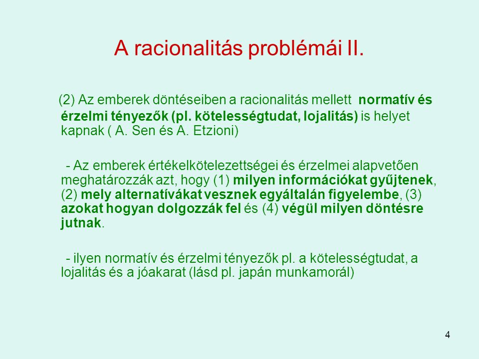 4 A racionalitás problémái II. (2) Az emberek döntéseiben a racionalitás mellett normatív és érzelmi tényezők (pl. kötelességtudat, lojalitás) is hely