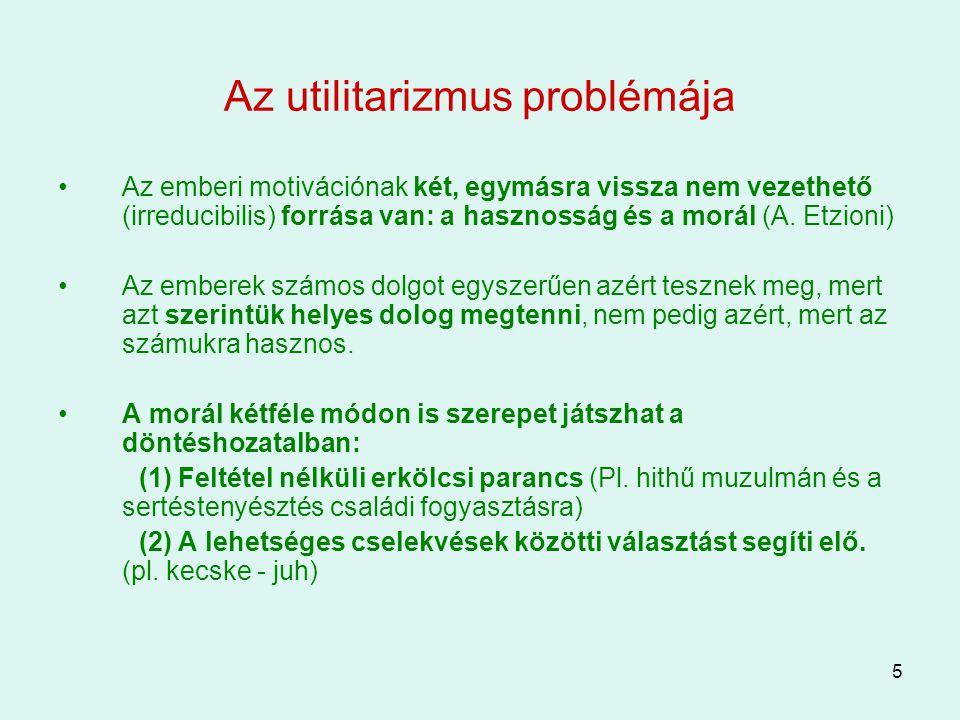 5 Az utilitarizmus problémája Az emberi motivációnak két, egymásra vissza nem vezethető (irreducibilis) forrása van: a hasznosság és a morál (A. Etzio