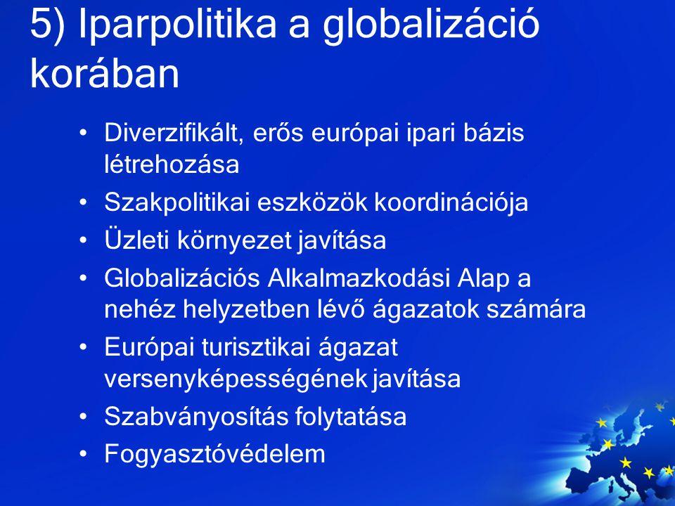 5) Iparpolitika a globalizáció korában Diverzifikált, erős európai ipari bázis létrehozása Szakpolitikai eszközök koordinációja Üzleti környezet javít