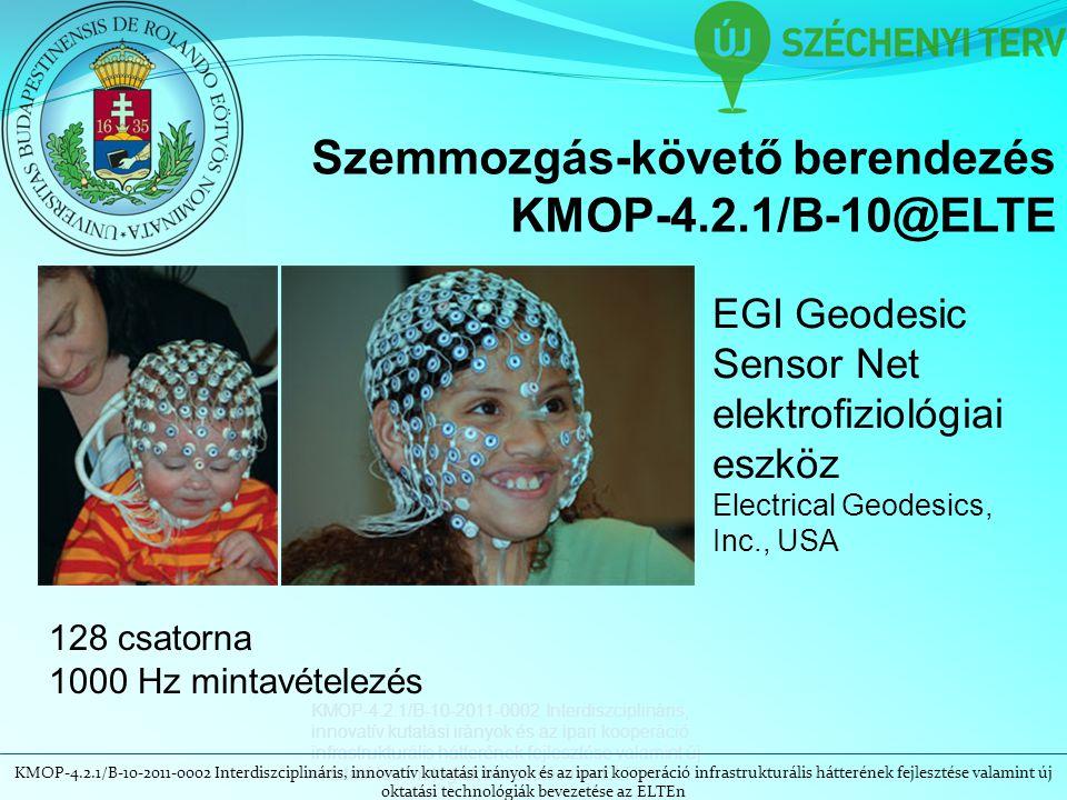 KMOP-4.2.1/B-10-2011-0002 Interdiszciplináris, innovatív kutatási irányok és az ipari kooperáció infrastrukturális hátterének fejlesztése valamint új oktatási technológiák bevezetése az ELTEn Szemmozgás-követő berendezés KMOP-4.2.1/B-10@ELTE EGI Geodesic Sensor Net elektrofiziológiai eszköz Electrical Geodesics, Inc., USA 128 csatorna 1000 Hz mintavételezés