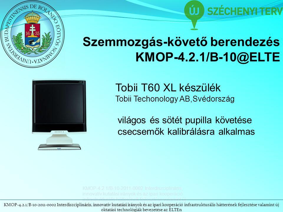 KMOP-4.2.1/B-10-2011-0002 Interdiszciplináris, innovatív kutatási irányok és az ipari kooperáció infrastrukturális hátterének fejlesztése valamint új oktatási technológiák bevezetése az ELTEn Szemmozgás-követő berendezés KMOP-4.2.1/B-10@ELTE Tobii T60 XL készülék Tobii Techonology AB,Svédország világos és sötét pupilla követése csecsemők kalibrálásra alkalmas