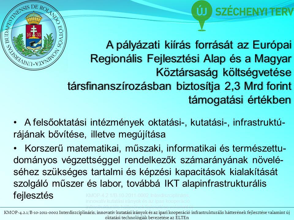 A pályázati kiírás forrását az Európai Regionális Fejlesztési Alap és a Magyar Köztársaság költségvetése társfinanszírozásban biztosítja 2,3 Mrd forint támogatási értékben KMOP-4.2.1/B-10-2011-0002 Interdiszciplináris, innovatív kutatási irányok és az ipari kooperáció infrastrukturális hátterének fejlesztése valamint új oktatási technológiák bevezetése az ELTEn A felsőoktatási intézmények oktatási-, kutatási-, infrastruktú- rájának bővítése, illetve megújítása Korszerű matematikai, műszaki, informatikai és természettu- dományos végzettséggel rendelkezők számarányának növelé- séhez szükséges tartalmi és képzési kapacitások kialakítását szolgáló műszer és labor, továbbá IKT alapinfrastrukturális fejlesztés KMOP-4.2.1/B-10-2011-0002 Interdiszciplináris, innovatív kutatási irányok és az ipari kooperáció infrastrukturális hátterének fejlesztése valamint új oktatási technológiák bevezetése az ELTEn