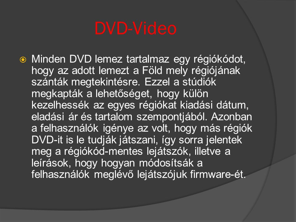 DVD-Video  Minden DVD lemez tartalmaz egy régiókódot, hogy az adott lemezt a Föld mely régiójának szánták megtekintésre. Ezzel a stúdiók megkapták a