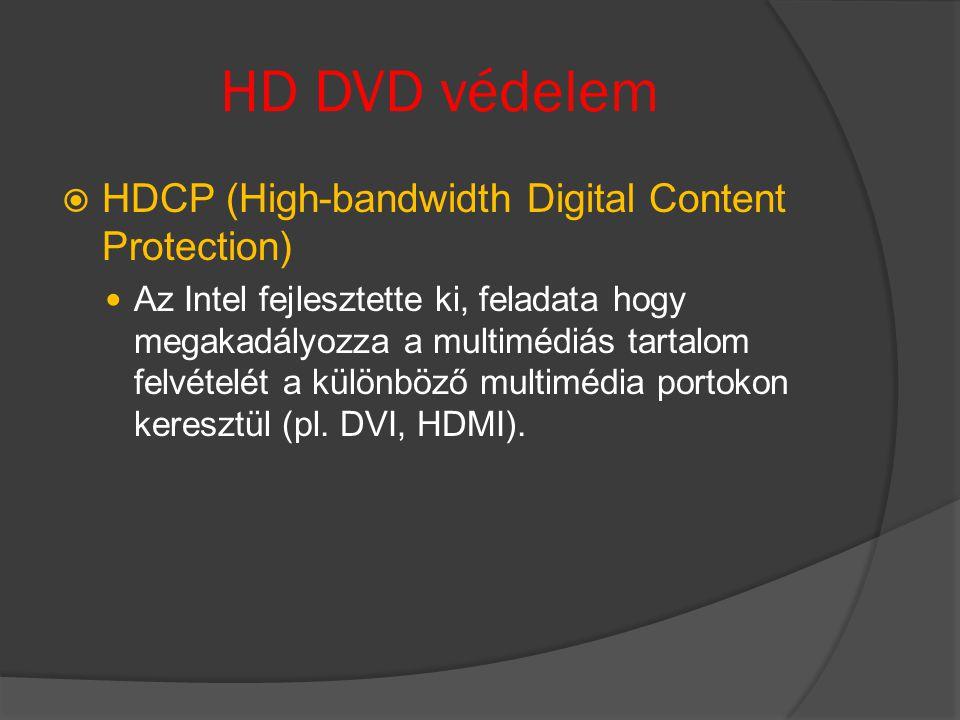 HD DVD védelem  HDCP (High-bandwidth Digital Content Protection) Az Intel fejlesztette ki, feladata hogy megakadályozza a multimédiás tartalom felvételét a különböző multimédia portokon keresztül (pl.