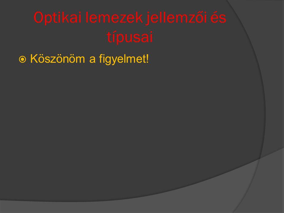 Optikai lemezek jellemzői és típusai  Köszönöm a figyelmet!