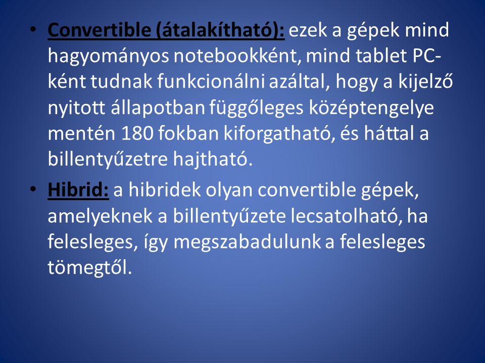 Convertible (átalakítható): ezek a gépek mind hagyományos notebookként, mind tablet PC- ként tudnak funkcionálni azáltal, hogy a kijelző nyitott állapotban függőleges középtengelye mentén 180 fokban kiforgatható, és háttal a billentyűzetre hajtható.