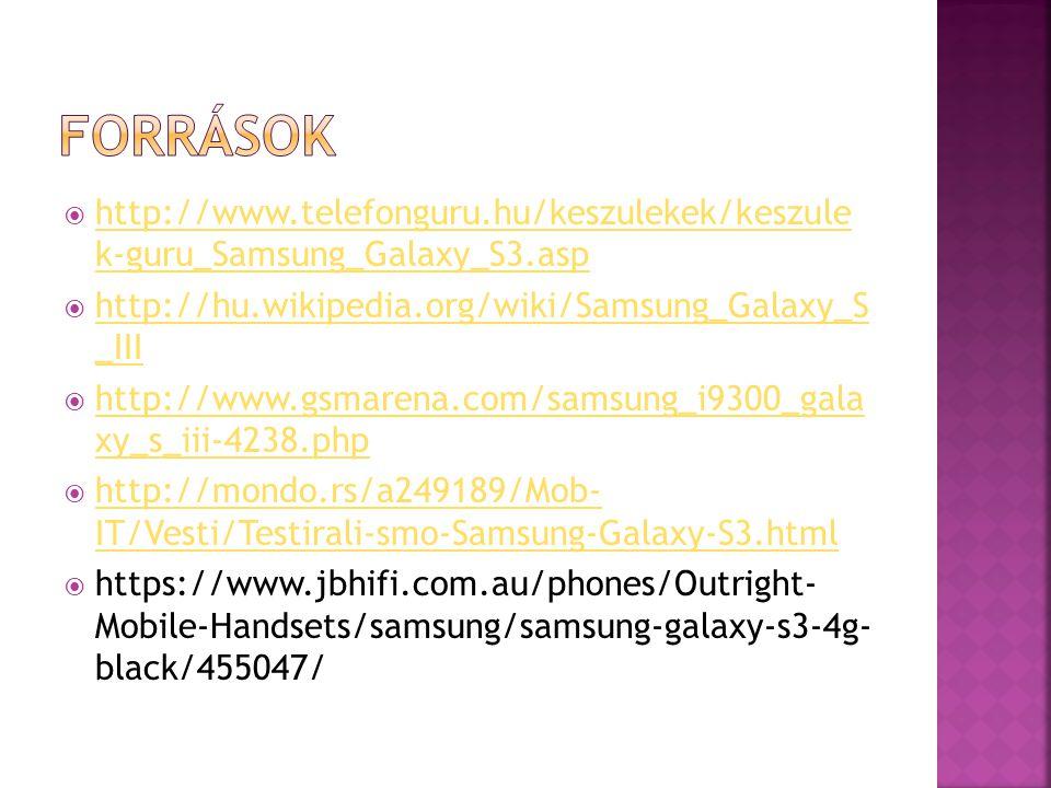  http://www.telefonguru.hu/keszulekek/keszule k-guru_Samsung_Galaxy_S3.asp http://www.telefonguru.hu/keszulekek/keszule k-guru_Samsung_Galaxy_S3.asp  http://hu.wikipedia.org/wiki/Samsung_Galaxy_S _III http://hu.wikipedia.org/wiki/Samsung_Galaxy_S _III  http://www.gsmarena.com/samsung_i9300_gala xy_s_iii-4238.php http://www.gsmarena.com/samsung_i9300_gala xy_s_iii-4238.php  http://mondo.rs/a249189/Mob- IT/Vesti/Testirali-smo-Samsung-Galaxy-S3.html http://mondo.rs/a249189/Mob- IT/Vesti/Testirali-smo-Samsung-Galaxy-S3.html  https://www.jbhifi.com.au/phones/Outright- Mobile-Handsets/samsung/samsung-galaxy-s3-4g- black/455047/