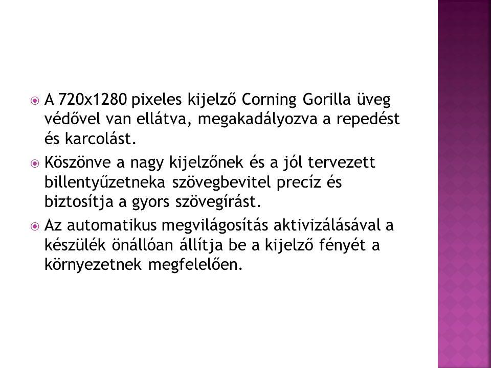  A 720x1280 pixeles kijelző Corning Gorilla üveg védővel van ellátva, megakadályozva a repedést és karcolást.