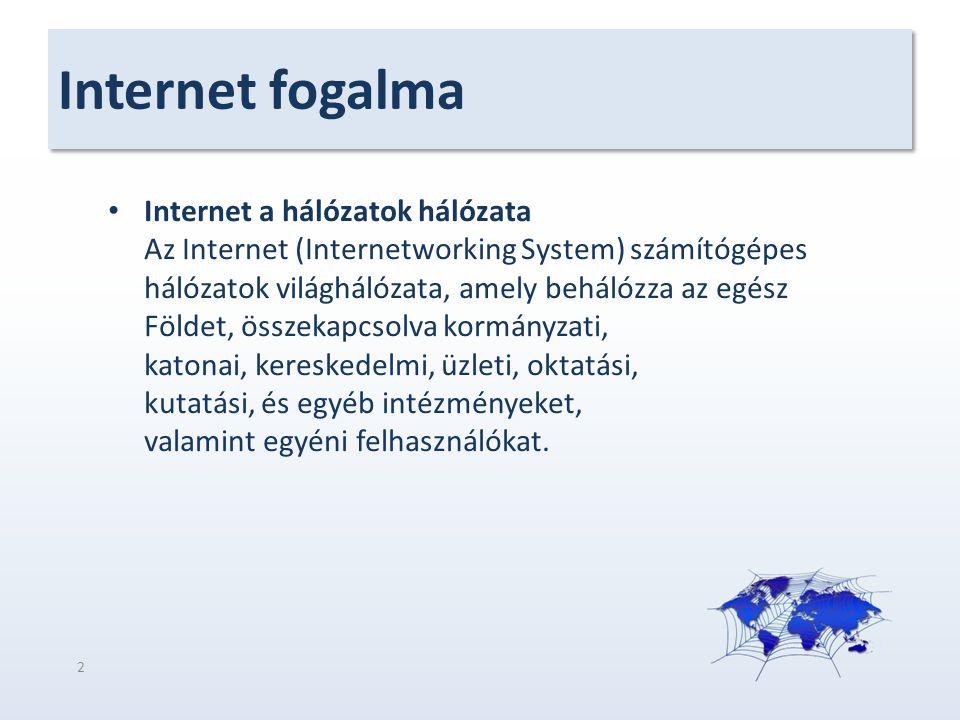 Internet fogalma Internet a hálózatok hálózata Az Internet (Internetworking System) számítógépes hálózatok világhálózata, amely behálózza az egész Földet, összekapcsolva kormányzati, katonai, kereskedelmi, üzleti, oktatási, kutatási, és egyéb intézményeket, valamint egyéni felhasználókat.