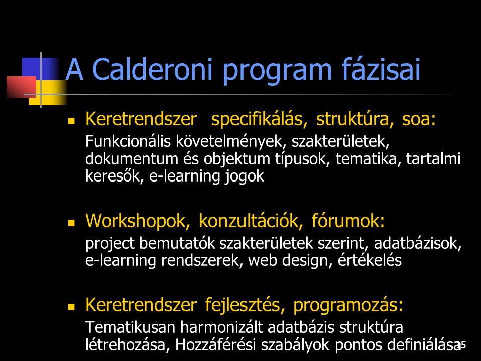 15 A Calderoni program fázisai Keretrendszer specifikálás, struktúra, soa: Funkcionális követelmények, szakterületek, dokumentum és objektum típusok, tematika, tartalmi keresők, e-learning jogok Workshopok, konzultációk, fórumok: project bemutatók szakterületek szerint, adatbázisok, e-learning rendszerek, web design, értékelés Keretrendszer fejlesztés, programozás: Tematikusan harmonizált adatbázis struktúra létrehozása, Hozzáférési szabályok pontos definiálása