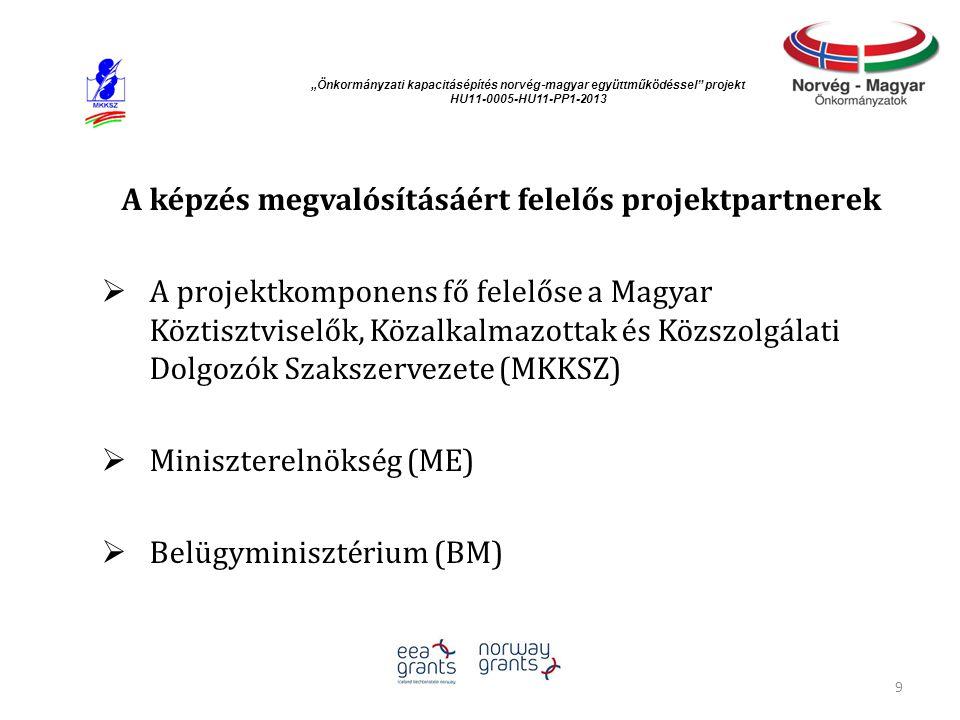 """""""Önkormányzati kapacitásépítés norvég ‐ magyar együttműködéssel projekt HU11-0005-HU11-PP1-2013 A képzés megvalósításáért felelős projektpartnerek  A projektkomponens fő felelőse a Magyar Köztisztviselők, Közalkalmazottak és Közszolgálati Dolgozók Szakszervezete (MKKSZ)  Miniszterelnökség (ME)  Belügyminisztérium (BM) 9"""