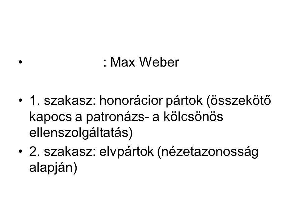 : Max Weber 1. szakasz: honorácior pártok (összekötő kapocs a patronázs- a kölcsönös ellenszolgáltatás) 2. szakasz: elvpártok (nézetazonosság alapján)