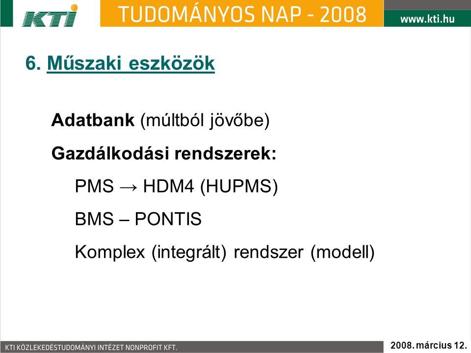 6. Műszaki eszközök Adatbank (múltból jövőbe) Gazdálkodási rendszerek: PMS → HDM4 (HUPMS) BMS – PONTIS Komplex (integrált) rendszer (modell) 2008. már