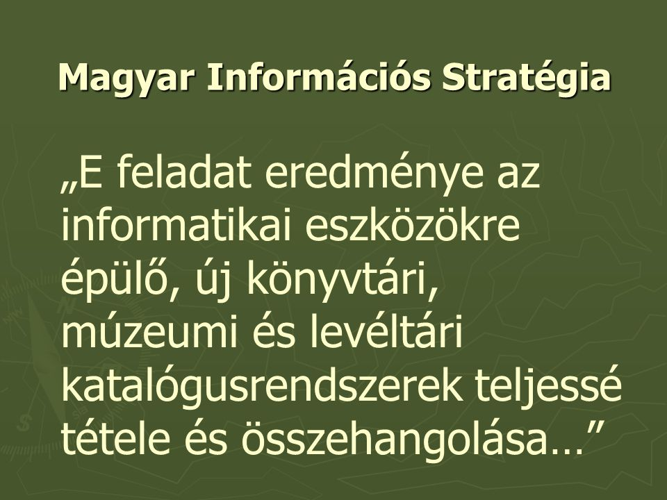 """Magyar Információs Stratégia """"E feladat eredménye az informatikai eszközökre épülő, új könyvtári, múzeumi és levéltári katalógusrendszerek teljessé tétele és összehangolása…"""