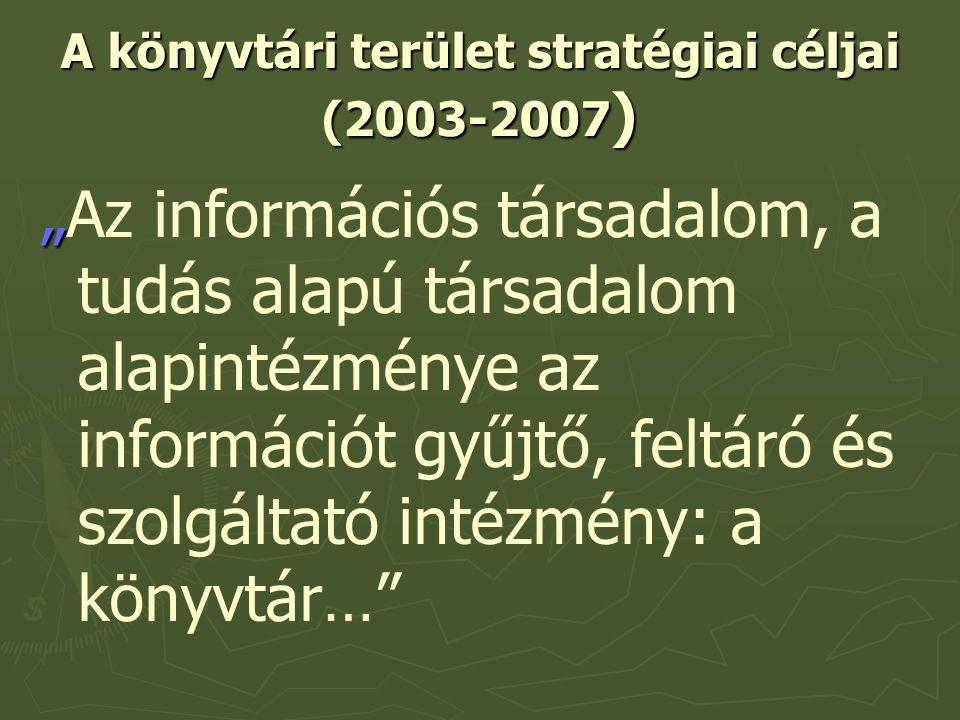 """A könyvtári terület stratégiai céljai (2003-2007 ) """" """"Az információs társadalom, a tudás alapú társadalom alapintézménye az információt gyűjtő, feltáró és szolgáltató intézmény: a könyvtár…"""