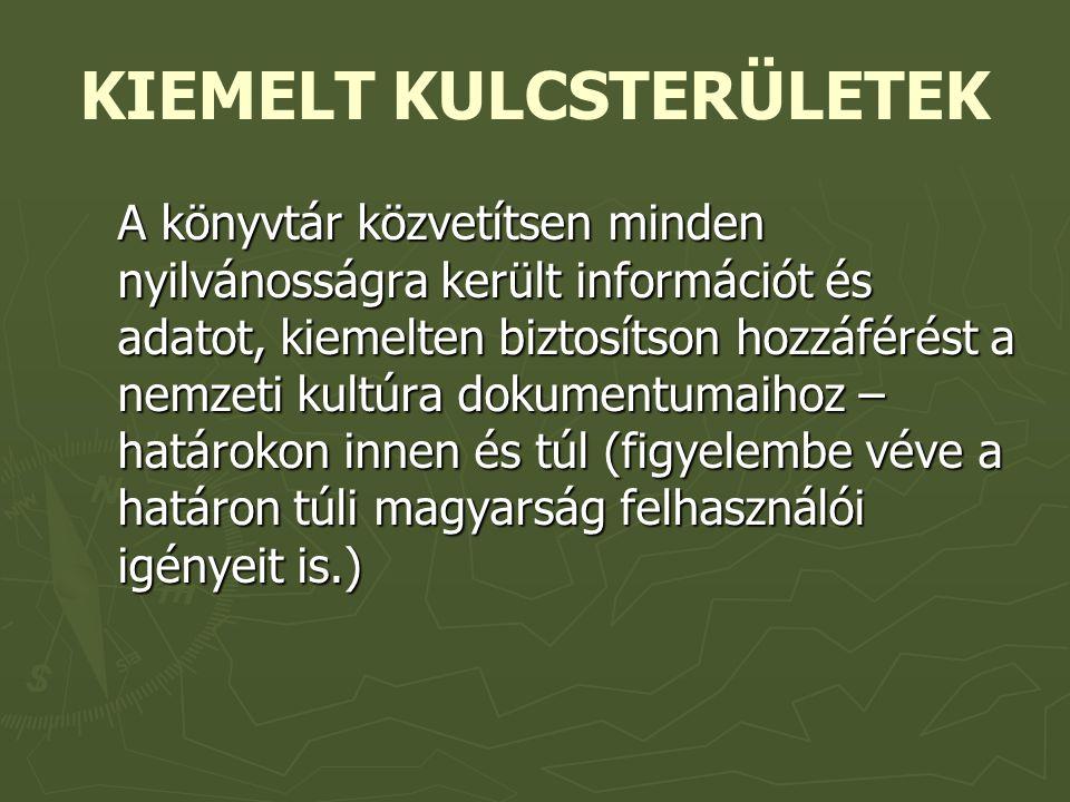 KIEMELT KULCSTERÜLETEK A könyvtár közvetítsen minden nyilvánosságra került információt és adatot, kiemelten biztosítson hozzáférést a nemzeti kultúra dokumentumaihoz – határokon innen és túl (figyelembe véve a határon túli magyarság felhasználói igényeit is.)