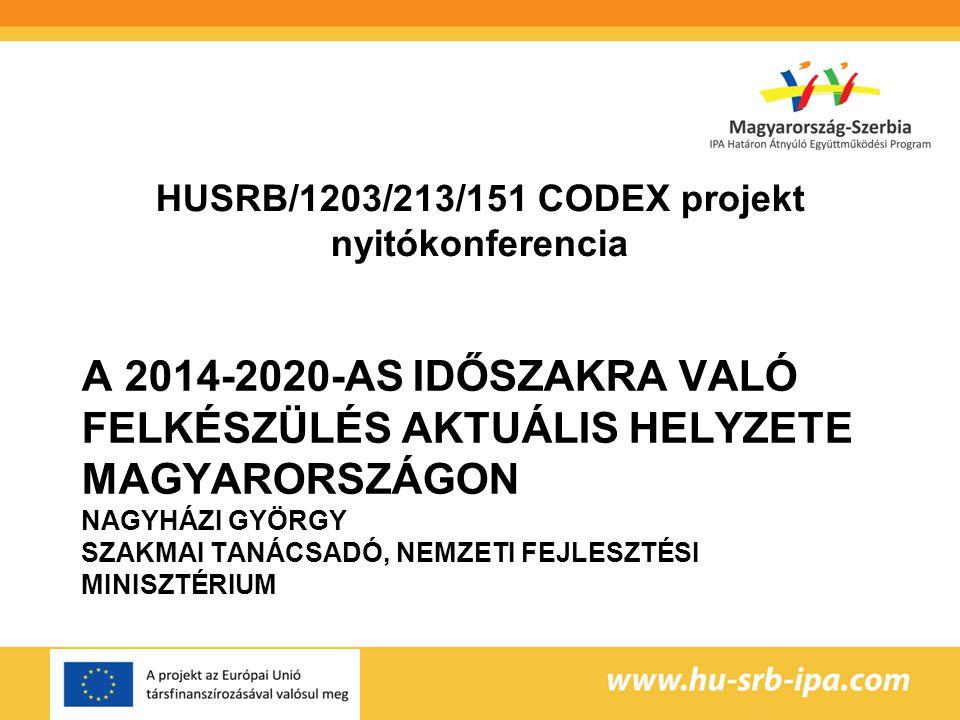 A 2014-2020-AS IDŐSZAKRA VALÓ FELKÉSZÜLÉS AKTUÁLIS HELYZETE MAGYARORSZÁGON NAGYHÁZI GYÖRGY SZAKMAI TANÁCSADÓ, NEMZETI FEJLESZTÉSI MINISZTÉRIUM HUSRB/1203/213/151 CODEX projekt nyitókonferencia