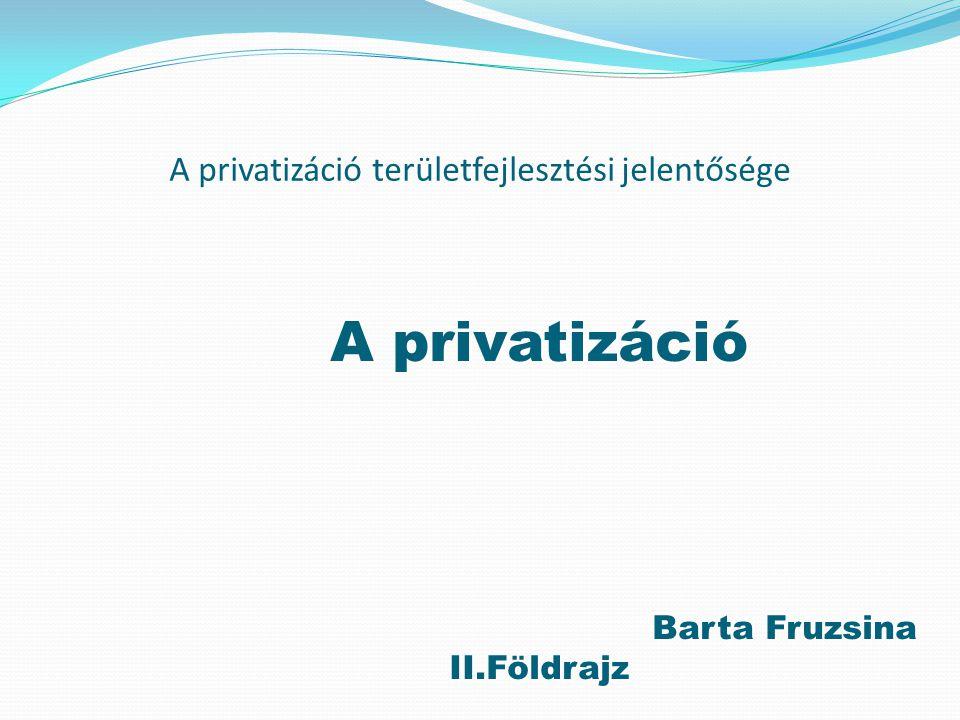 A privatizáció területfejlesztési jelentősége A privatizáció Barta Fruzsina II.Földrajz