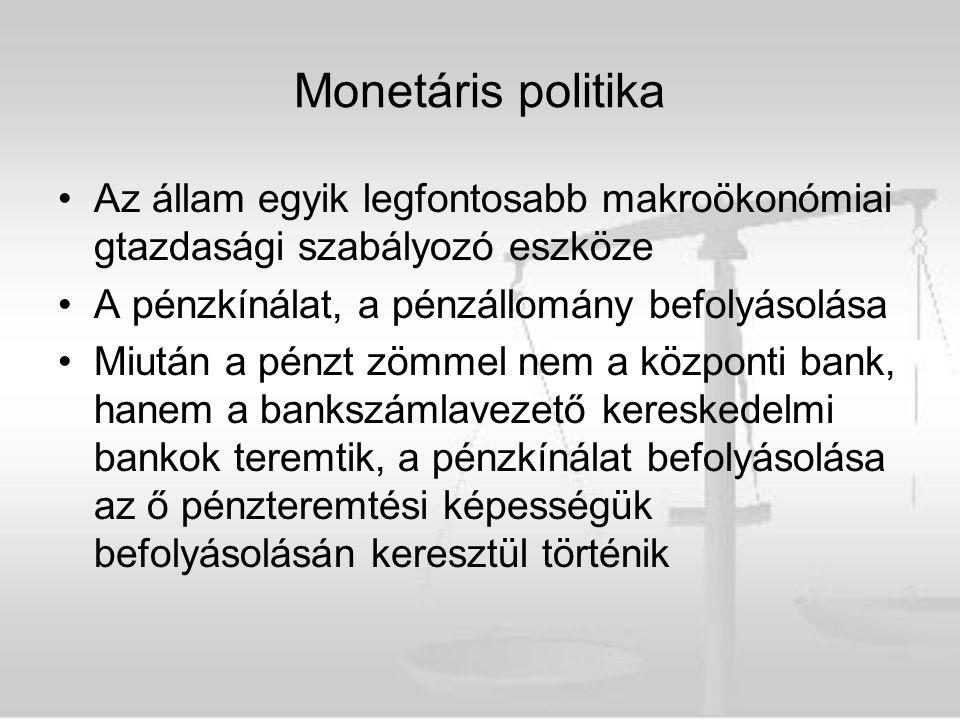 Monetáris politika Az állam egyik legfontosabb makroökonómiai gtazdasági szabályozó eszköze A pénzkínálat, a pénzállomány befolyásolása Miután a pénzt