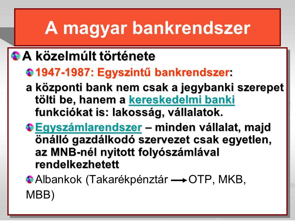 A magyar bankrendszer A közelmúlt története 1947-1987: Egyszintű bankrendszer: a központi bank nem csak a jegybanki szerepet tölti be, hanem a kereske