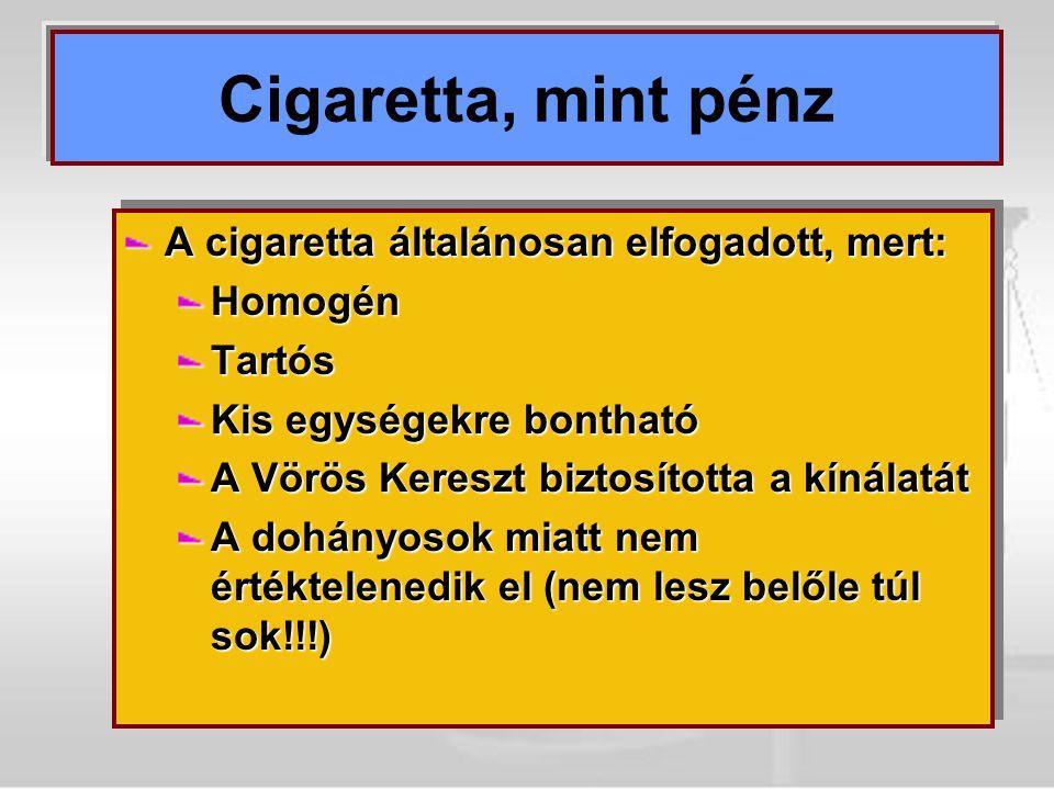 Cigaretta, mint pénz A cigaretta általánosan elfogadott, mert: HomogénTartós Kis egységekre bontható A Vörös Kereszt biztosította a kínálatát A dohány