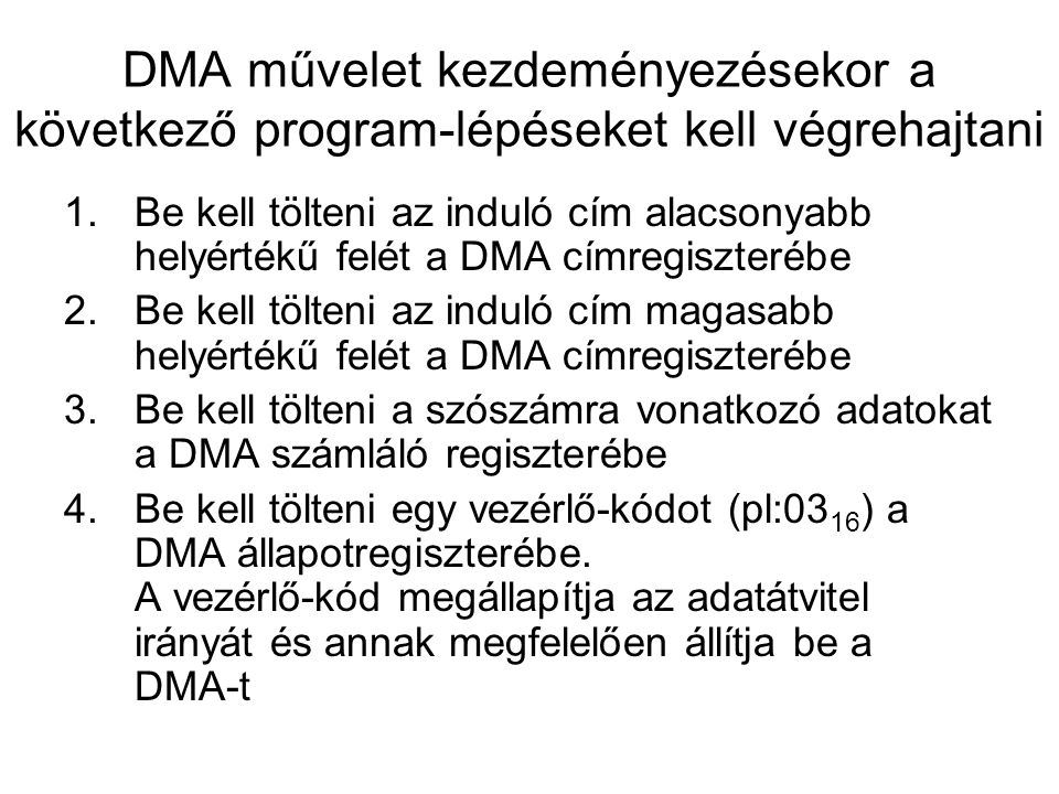 DMA művelet kezdeményezésekor a következő program-lépéseket kell végrehajtani 1.Be kell tölteni az induló cím alacsonyabb helyértékű felét a DMA címregiszterébe 2.Be kell tölteni az induló cím magasabb helyértékű felét a DMA címregiszterébe 3.Be kell tölteni a szószámra vonatkozó adatokat a DMA számláló regiszterébe 4.Be kell tölteni egy vezérlő-kódot (pl:03 16 ) a DMA állapotregiszterébe.